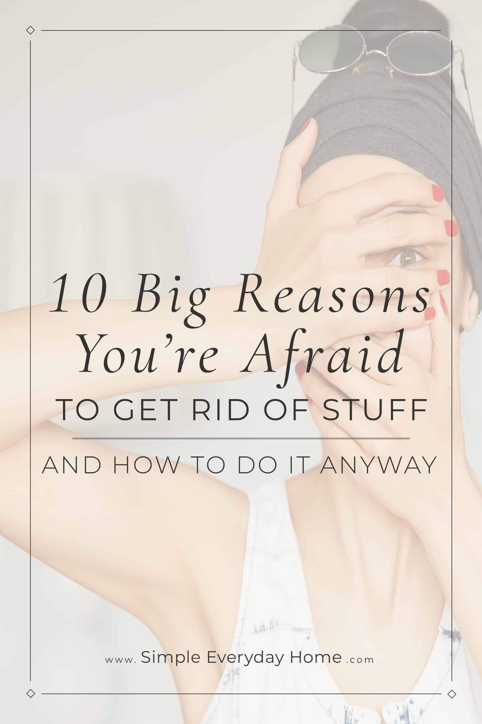 10 Big Reasons You're Afraid to Get Rid of Stuff and How to Do It Anyway